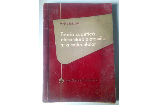 (Carte Veche) Teoria cuantica elementara a atomilor si a moleculelor - Mikhail G. Veselov (1957)